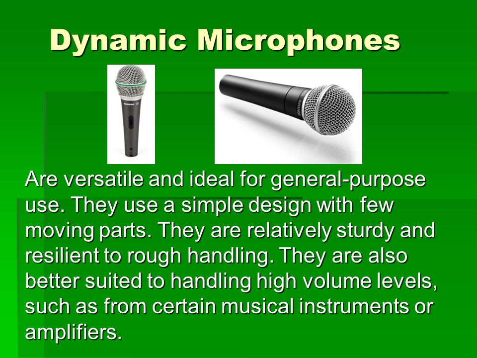 Dynamic Microphones Are versatile and ideal for general-purpose use.