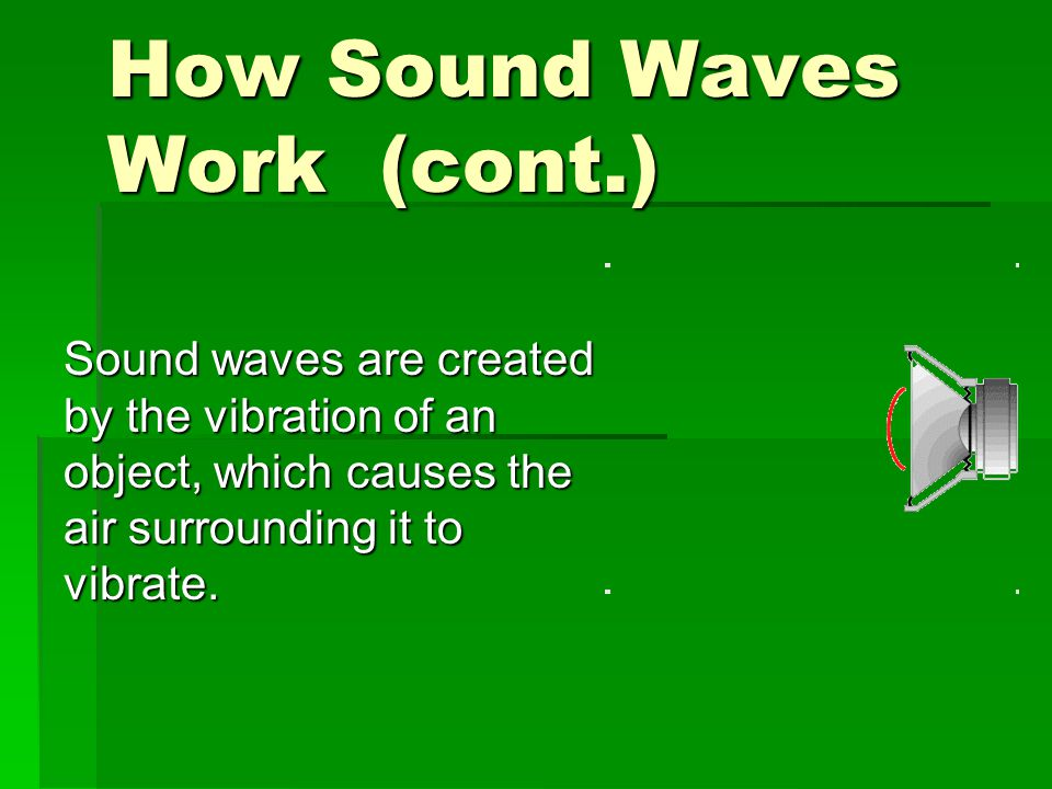 How Sound Waves Work (cont.) Sound waves are created by the vibration of an object, which causes the air surrounding it to vibrate.
