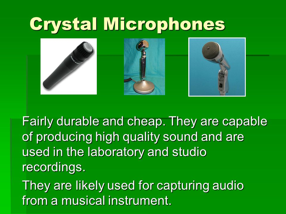 Crystal Microphones Fairly durable and cheap.