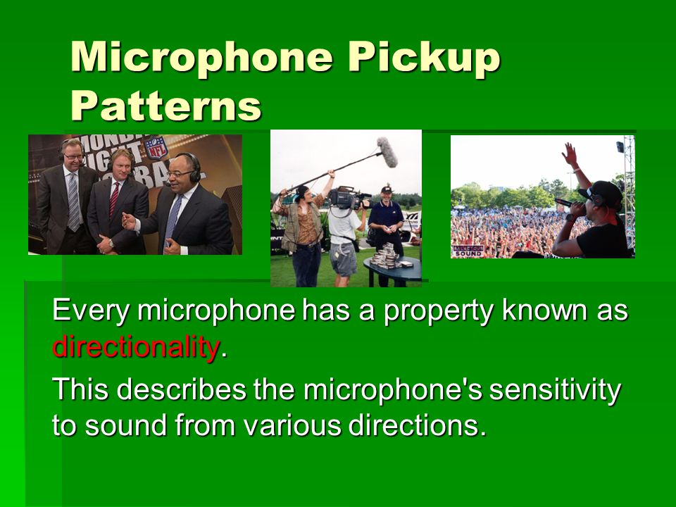 Microphone Pickup Patterns Every microphone has a property known as directionality.