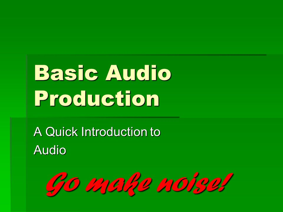 Basic Audio Production A Quick Introduction to Audio Go make noise!