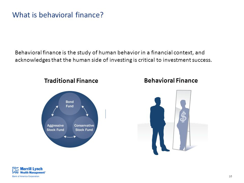 10 Behavioral finance is the study of human behavior in a financial context, and acknowledges that the human side of investing is critical to investment success.