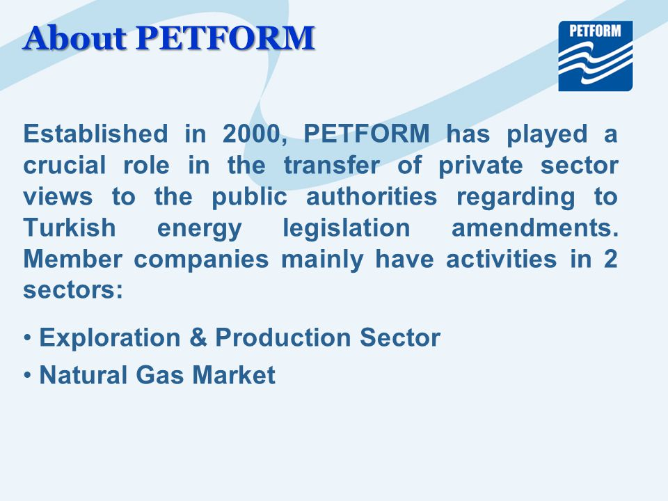 About PETFORM Established in 2000, PETFORM has played a crucial role in the transfer of private sector views to the public authorities regarding to Turkish energy legislation amendments.