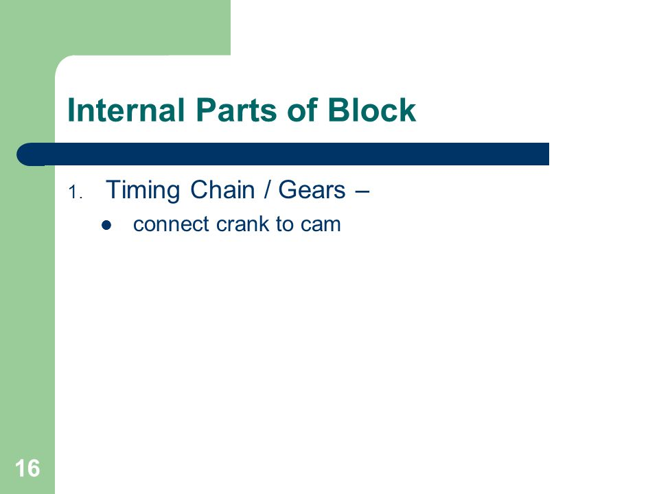16 Internal Parts of Block 1. Timing Chain / Gears – connect crank to cam