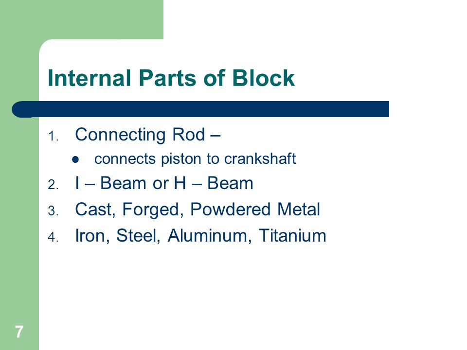 7 Internal Parts of Block 1. Connecting Rod – connects piston to crankshaft 2. I – Beam or H – Beam 3. Cast, Forged, Powdered Metal 4. Iron, Steel, Al