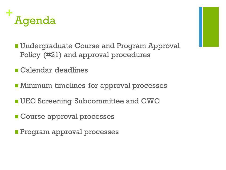 + Agenda Undergraduate Course and Program Approval Policy (#21) and approval procedures Calendar deadlines Minimum timelines for approval processes UEC Screening Subcommittee and CWC Course approval processes Program approval processes