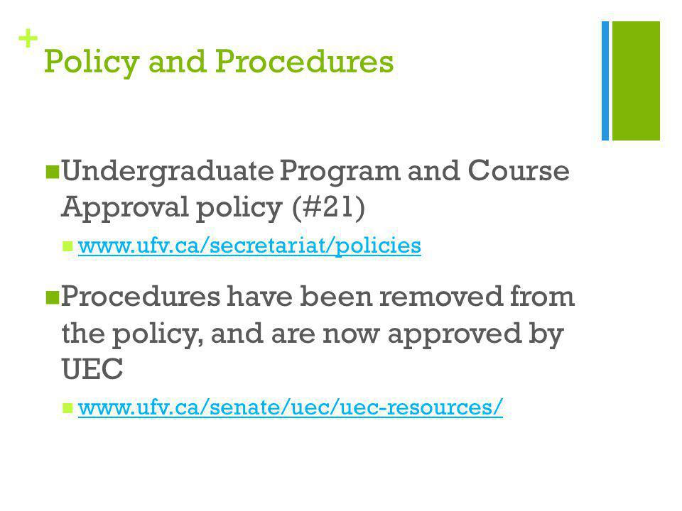 + Policy and Procedures Undergraduate Program and Course Approval policy (#21) www.ufv.ca/secretariat/policies Procedures have been removed from the policy, and are now approved by UEC www.ufv.ca/senate/uec/uec-resources/