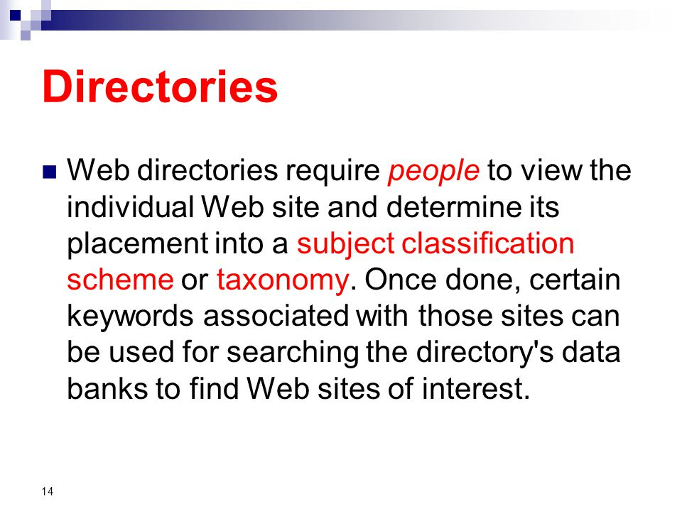 Directories Web directories require people to view the individual Web site and determine its placement into a subject classification scheme or taxonomy.