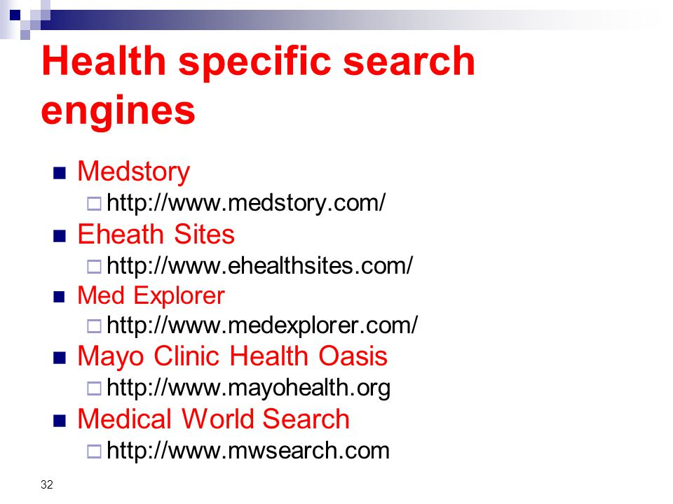 Health specific search engines Medstory  http://www.medstory.com/ Eheath Sites  http://www.ehealthsites.com/ Med Explorer  http://www.medexplorer.com/ Mayo Clinic Health Oasis  http://www.mayohealth.org Medical World Search  http://www.mwsearch.com 32