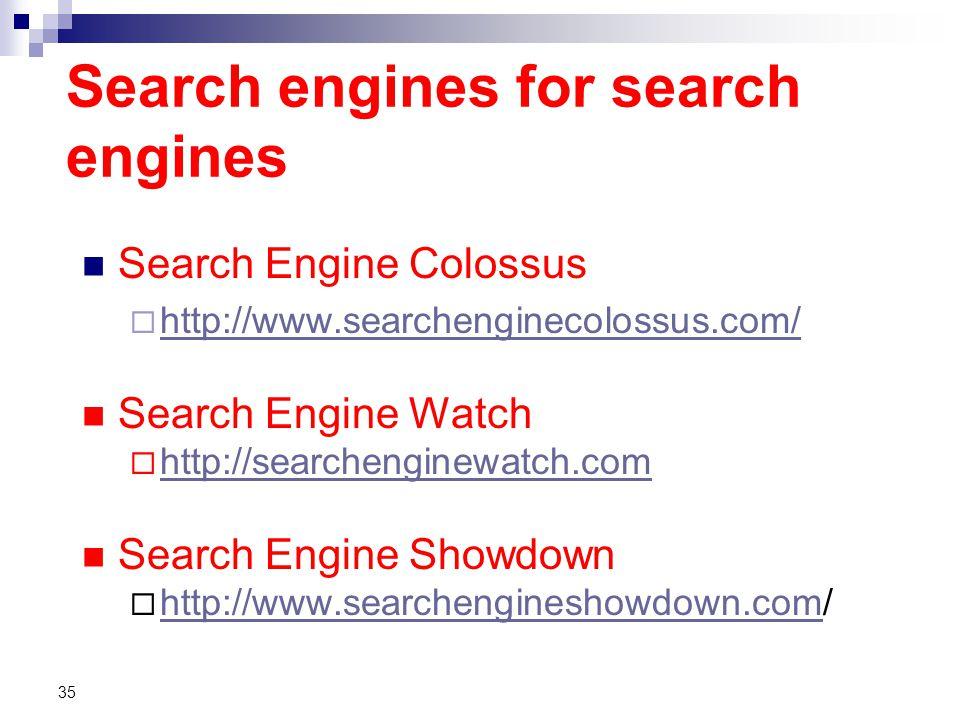 Search engines for search engines Search Engine Colossus  http://www.searchenginecolossus.com/ http://www.searchenginecolossus.com/ Search Engine Watch  http://searchenginewatch.com http://searchenginewatch.com Search Engine Showdown  http://www.searchengineshowdown.com/ http://www.searchengineshowdown.com 35