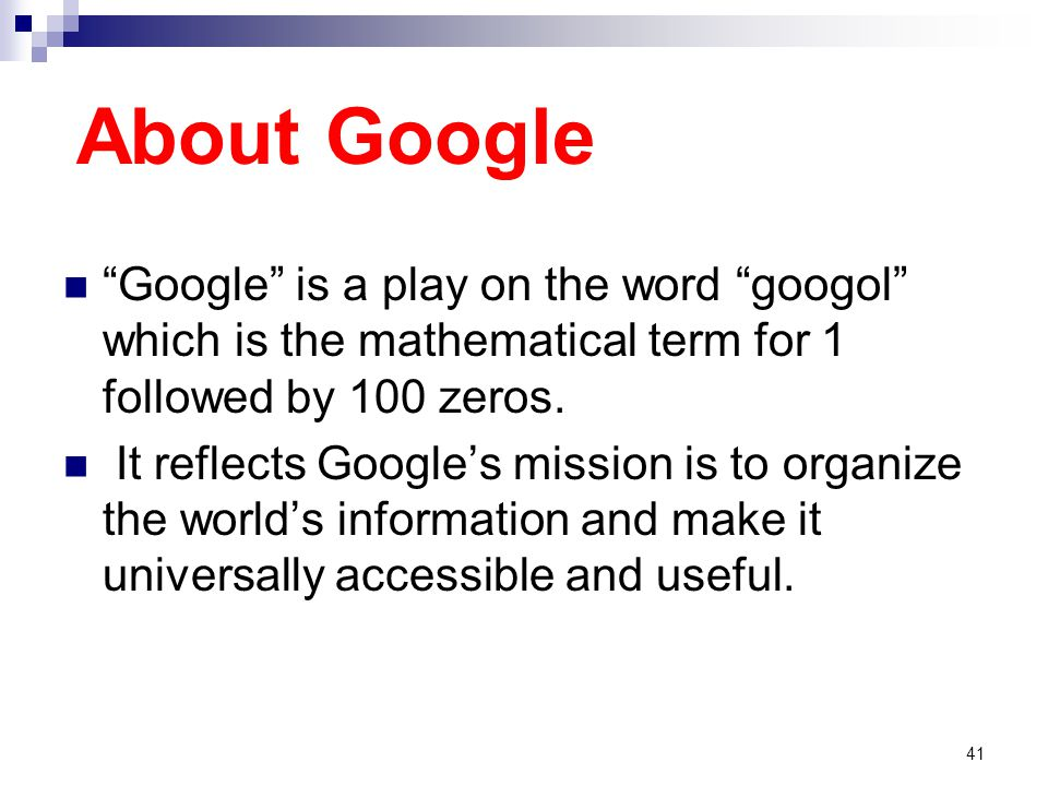 About Google Google is a play on the word googol which is the mathematical term for 1 followed by 100 zeros.