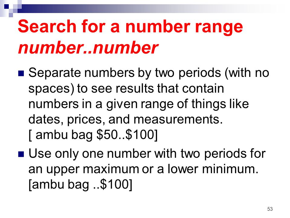 Search for a number range number..number Separate numbers by two periods (with no spaces) to see results that contain numbers in a given range of things like dates, prices, and measurements.