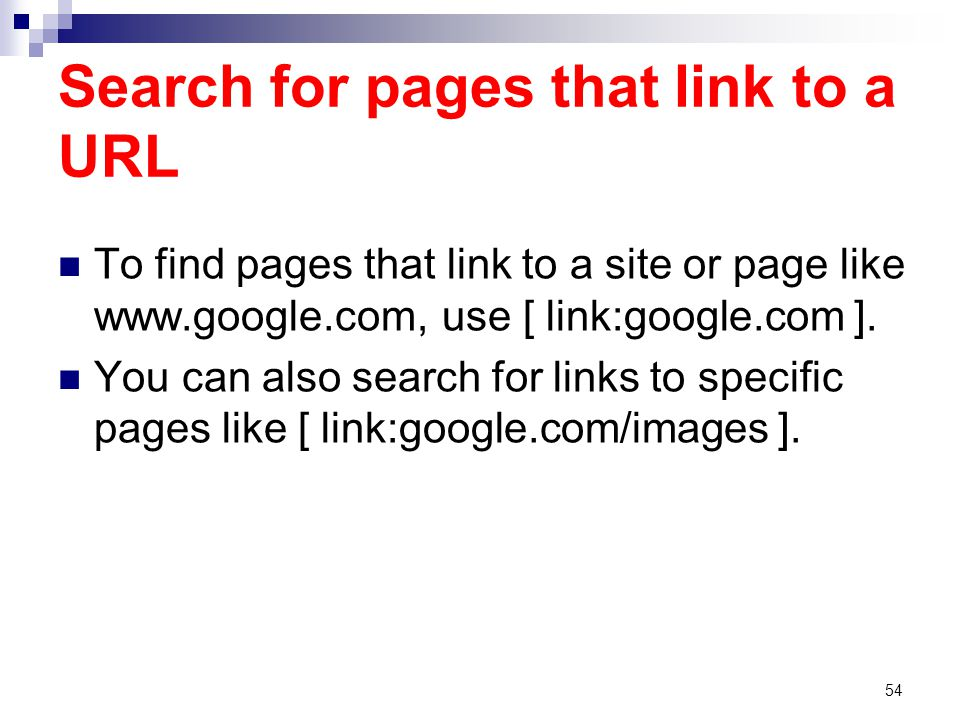 Search for pages that link to a URL To find pages that link to a site or page like www.google.com, use [ link:google.com ].