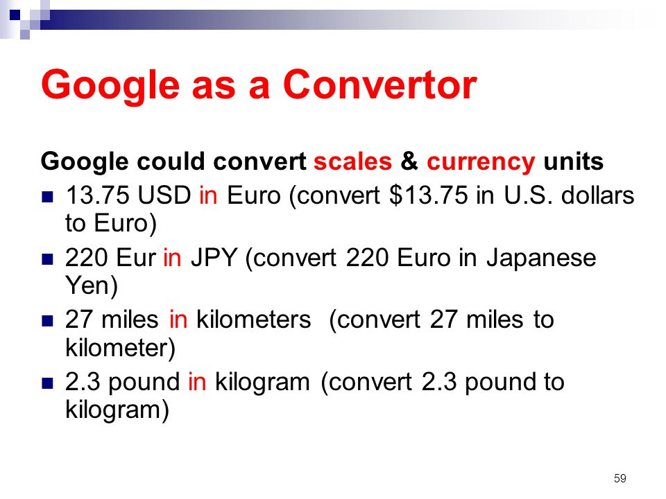 Google as a Convertor Google could convert scales & currency units 13.75 USD in Euro (convert $13.75 in U.S.