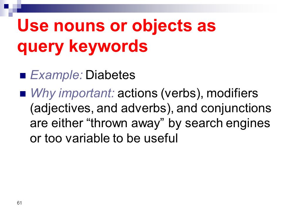 Use nouns or objects as query keywords Example: Diabetes Why important: actions (verbs), modifiers (adjectives, and adverbs), and conjunctions are either thrown away by search engines or too variable to be useful 61