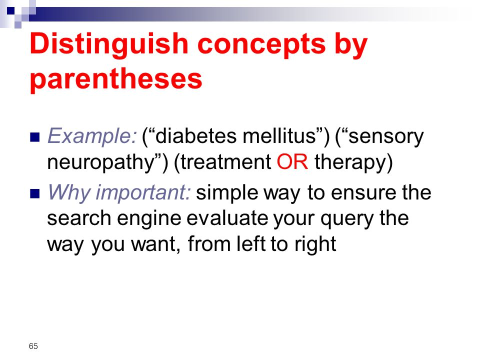 Distinguish concepts by parentheses Example: ( diabetes mellitus ) ( sensory neuropathy ) (treatment OR therapy) Why important: simple way to ensure the search engine evaluate your query the way you want, from left to right 65