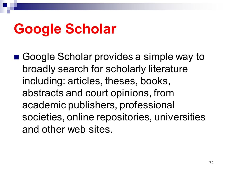 Google Scholar Google Scholar provides a simple way to broadly search for scholarly literature including: articles, theses, books, abstracts and court opinions, from academic publishers, professional societies, online repositories, universities and other web sites.