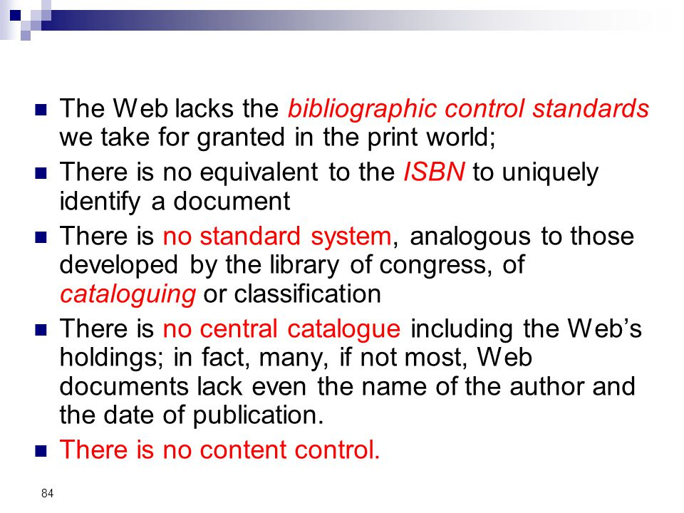 The Web lacks the bibliographic control standards we take for granted in the print world; There is no equivalent to the ISBN to uniquely identify a document There is no standard system, analogous to those developed by the library of congress, of cataloguing or classification There is no central catalogue including the Web's holdings; in fact, many, if not most, Web documents lack even the name of the author and the date of publication.