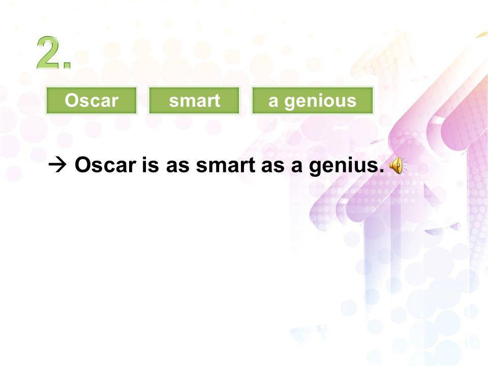 Oscarsmarta genious  Oscar is as smart as a genius.