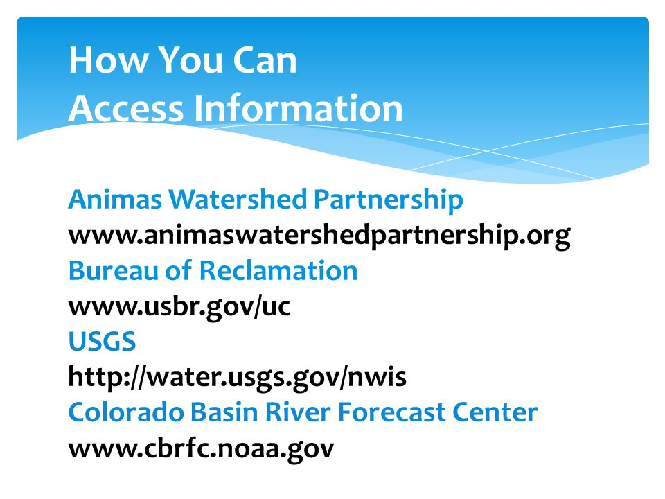 How You Can Access Information Animas Watershed Partnership www.animaswatershedpartnership.org Bureau of Reclamation www.usbr.gov/uc USGS http://water.usgs.gov/nwis Colorado Basin River Forecast Center www.cbrfc.noaa.gov