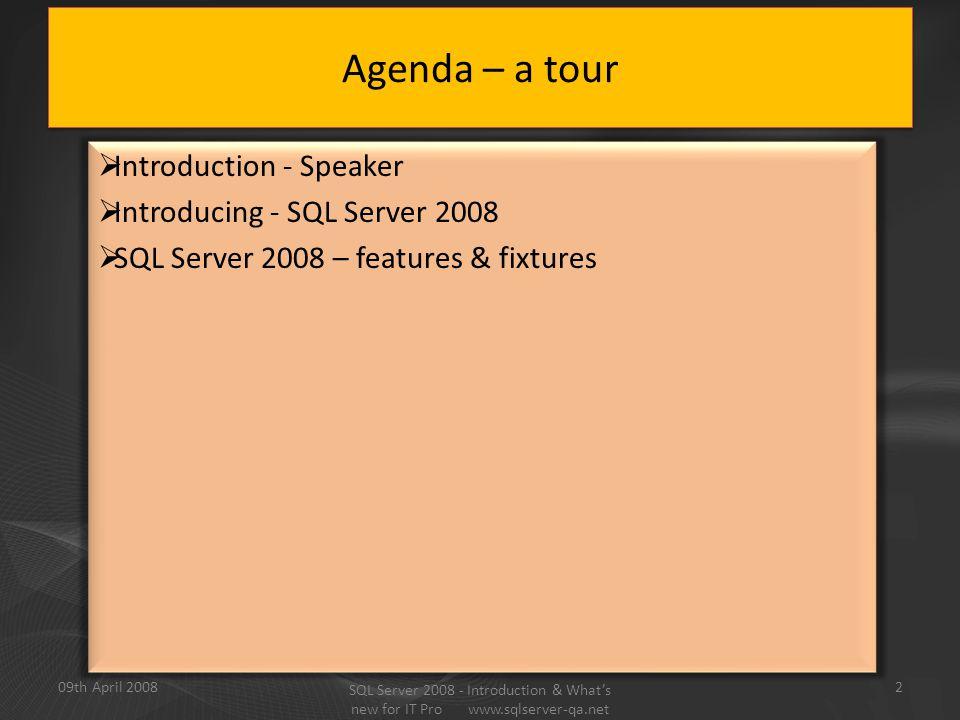  Introduction - Speaker  Introducing - SQL Server 2008  SQL Server 2008 – features & fixtures Agenda – a tour 09th April 20082 SQL Server 2008 - Introduction & What's new for IT Pro www.sqlserver-qa.net