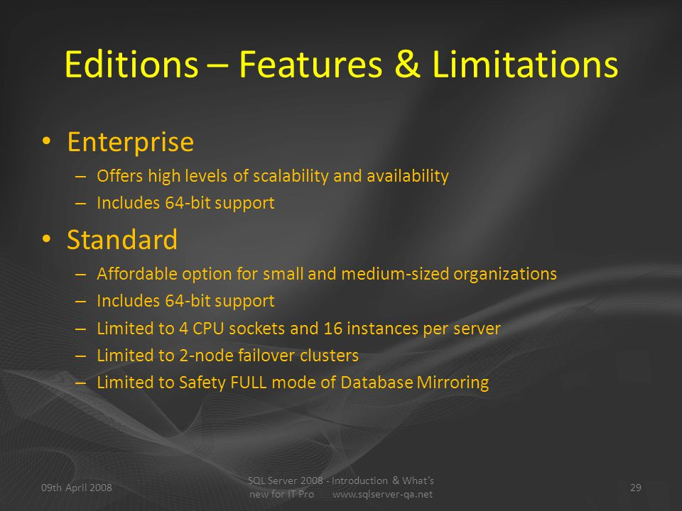Editions – Features & Limitations Enterprise – Offers high levels of scalability and availability – Includes 64-bit support Standard – Affordable option for small and medium-sized organizations – Includes 64-bit support – Limited to 4 CPU sockets and 16 instances per server – Limited to 2-node failover clusters – Limited to Safety FULL mode of Database Mirroring 09th April 200829 SQL Server 2008 - Introduction & What's new for IT Pro www.sqlserver-qa.net