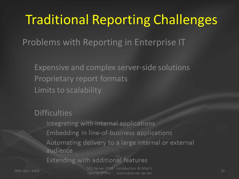 Traditional Reporting Challenges Problems with Reporting in Enterprise IT Expensive and complex server-side solutions Proprietary report formats Limits to scalability Difficulties Integrating with internal applications Embedding in line-of-business applications Automating delivery to a large internal or external audience Extending with additional features 09th April 200832 SQL Server 2008 - Introduction & What's new for IT Pro www.sqlserver-qa.net
