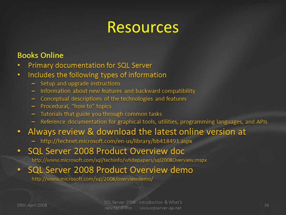 Resources Books Online Primary documentation for SQL Server Includes the following types of information – Setup and upgrade instructions – Information about new features and backward compatibility – Conceptual descriptions of the technologies and features – Procedural, how to topics – Tutorials that guide you through common tasks – Reference documentation for graphical tools, utilities, programming languages, and APIs Always review & download the latest online version at – http://technet.microsoft.com/en-us/library/bb418491.aspx SQL Server 2008 Product Overview doc http://www.microsoft.com/sql/techinfo/whitepapers/sql2008Overview.mspx SQL Server 2008 Product Overview demo http://www.microsoft.com/sql/2008/overviewdemo/ Books Online Primary documentation for SQL Server Includes the following types of information – Setup and upgrade instructions – Information about new features and backward compatibility – Conceptual descriptions of the technologies and features – Procedural, how to topics – Tutorials that guide you through common tasks – Reference documentation for graphical tools, utilities, programming languages, and APIs Always review & download the latest online version at – http://technet.microsoft.com/en-us/library/bb418491.aspx SQL Server 2008 Product Overview doc http://www.microsoft.com/sql/techinfo/whitepapers/sql2008Overview.mspx SQL Server 2008 Product Overview demo http://www.microsoft.com/sql/2008/overviewdemo/ 09th April 200834 SQL Server 2008 - Introduction & What's new for IT Pro www.sqlserver-qa.net