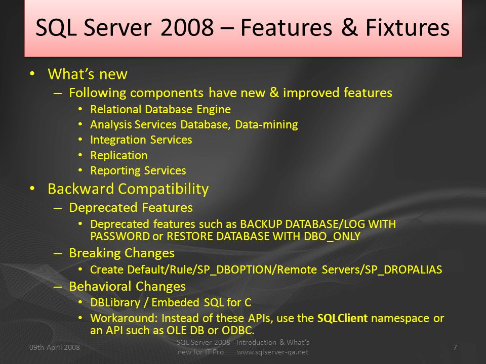 SQL Server 2008 – Features & Fixtures What's new – Following components have new & improved features Relational Database Engine Analysis Services Database, Data-mining Integration Services Replication Reporting Services Backward Compatibility – Deprecated Features Deprecated features such as BACKUP DATABASE/LOG WITH PASSWORD or RESTORE DATABASE WITH DBO_ONLY – Breaking Changes Create Default/Rule/SP_DBOPTION/Remote Servers/SP_DROPALIAS – Behavioral Changes DBLibrary / Embeded SQL for C Workaround: Instead of these APIs, use the SQLClient namespace or an API such as OLE DB or ODBC.