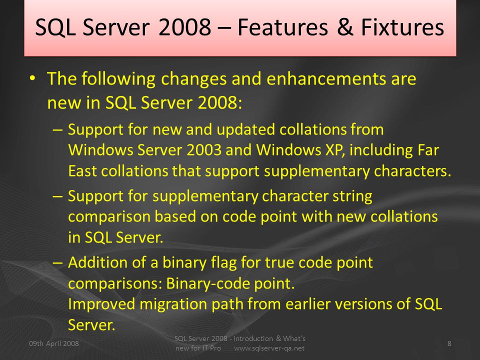 Transparent Data Encryption External Key Management Data Auditing Pluggable CPU Transparent Failover for Database Mirroring Declarative Management Framework Server Group Management Streamlined Installation Enterprise System Management Performance Data Collection System Analysis Data Compression Query Optimization Modes Resource Governor Entity Data Model LINQ Visual Entity Designer Entity Aware Adapters SQL Server Change Tracking Synchronized Programming Model Visual Studio Support SQL Server Conflict Detection FILESTREAM data type Integrated Full Text Search Sparse Columns Large User Defined Types Date/Time Data Type LOCATION data type SPATIAL data type Virtual Earth Integration Partitioned Table Parallelism Query Optimizations Persistent Lookups Change Data Capture Backup Compression MERGE SQL Statement Data Profiling Star Join Enterprise Reporting Engine Internet Report Deployment Block Computations Scale out Analysis BI Platform Management Export to Word and Excel Report Builder Enhancements TABLIX Rich Formatted Data Personalized Perspectives … and many more List of…..
