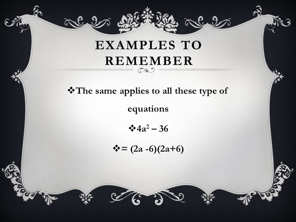 EXAMPLES TO REMEMBER  The same applies to all these type of equations  4a 2 – 36  = (2a -6)(2a+6)