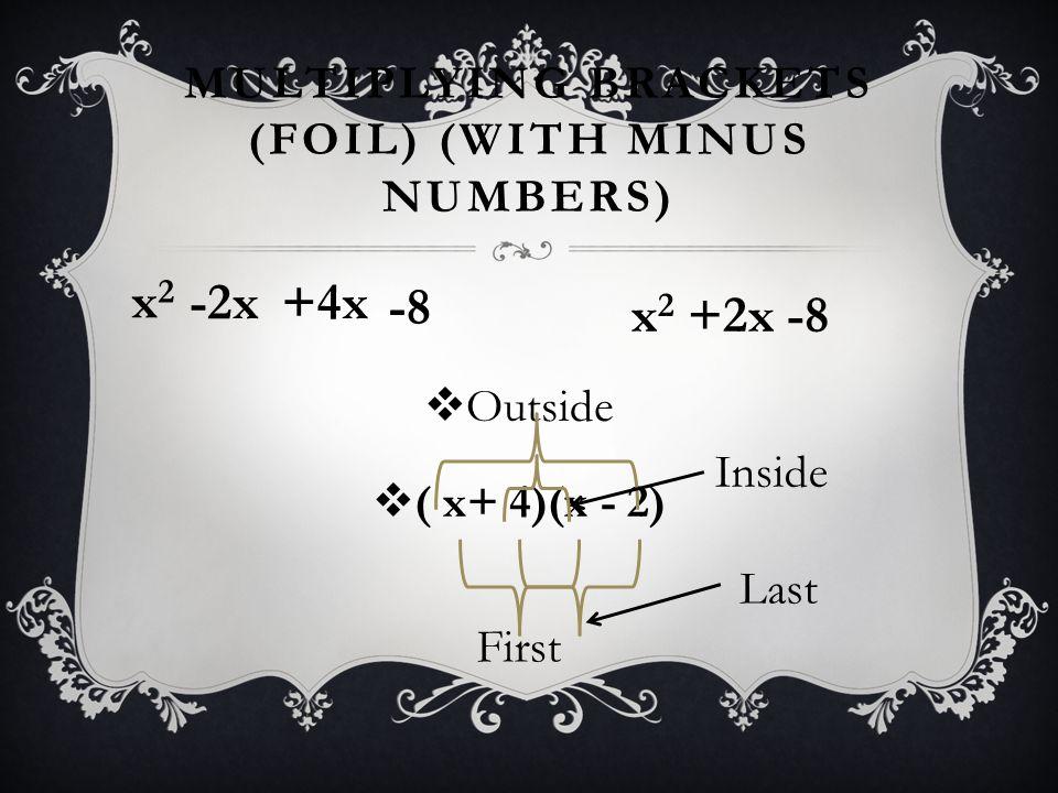 MULTIPLYING BRACKETS (FOIL) (WITH MINUS NUMBERS) x 2 +2x -8  Outside  ( x+ 4)(x - 2) First x2x2 Inside Last -2x+4x -8