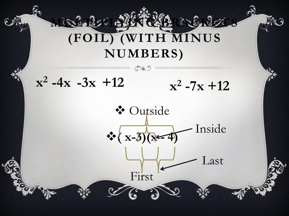 MULTIPLYING BRACKETS (FOIL) (WITH MINUS NUMBERS) x 2 -7x +12  Outside  ( x-3)(x - 4) First x2x2 Inside Last -4x-3x+12