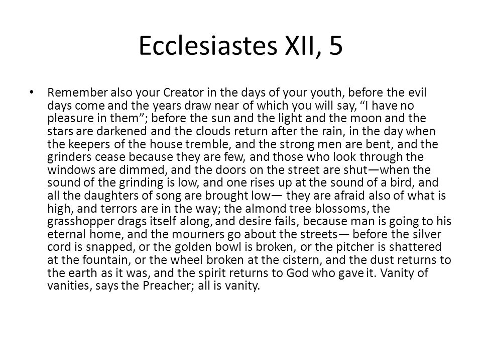 Ecclesiastes XII, 5 Remember also your Creator in the days of your youth, before the evil days come and the years draw near of which you will say, I have no pleasure in them ; before the sun and the light and the moon and the stars are darkened and the clouds return after the rain, in the day when the keepers of the house tremble, and the strong men are bent, and the grinders cease because they are few, and those who look through the windows are dimmed, and the doors on the street are shut—when the sound of the grinding is low, and one rises up at the sound of a bird, and all the daughters of song are brought low— they are afraid also of what is high, and terrors are in the way; the almond tree blossoms, the grasshopper drags itself along, and desire fails, because man is going to his eternal home, and the mourners go about the streets— before the silver cord is snapped, or the golden bowl is broken, or the pitcher is shattered at the fountain, or the wheel broken at the cistern, and the dust returns to the earth as it was, and the spirit returns to God who gave it.