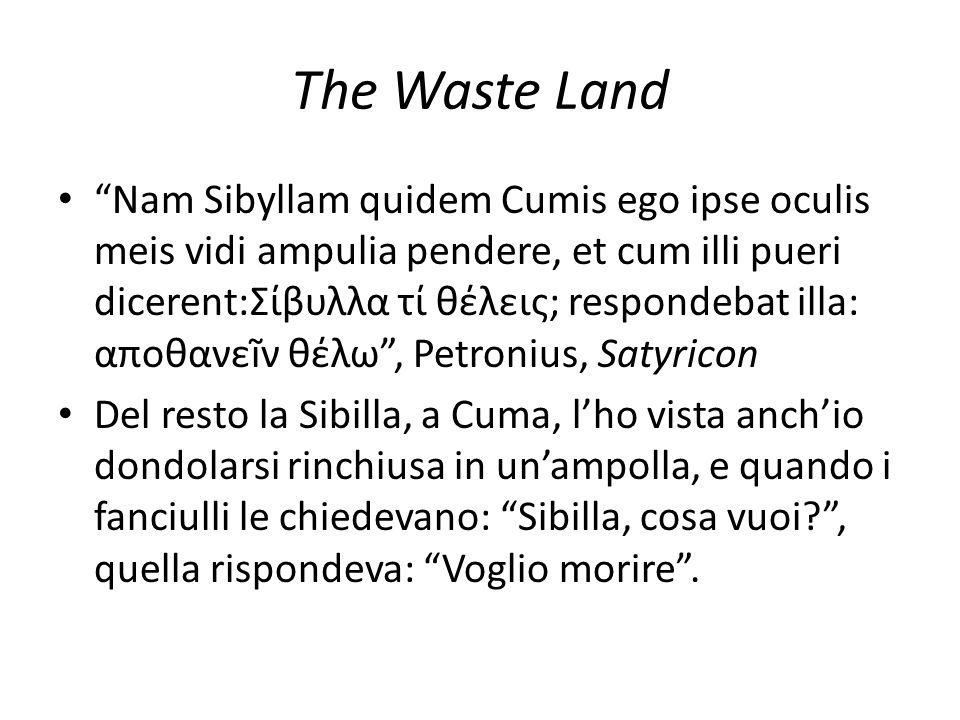 The Waste Land Nam Sibyllam quidem Cumis ego ipse oculis meis vidi ampulia pendere, et cum illi pueri dicerent:Σίβυλλα τί θέλεις; respondebat illa: αποθανεĩν θέλω , Petronius, Satyricon Del resto la Sibilla, a Cuma, l'ho vista anch'io dondolarsi rinchiusa in un'ampolla, e quando i fanciulli le chiedevano: Sibilla, cosa vuoi , quella rispondeva: Voglio morire .
