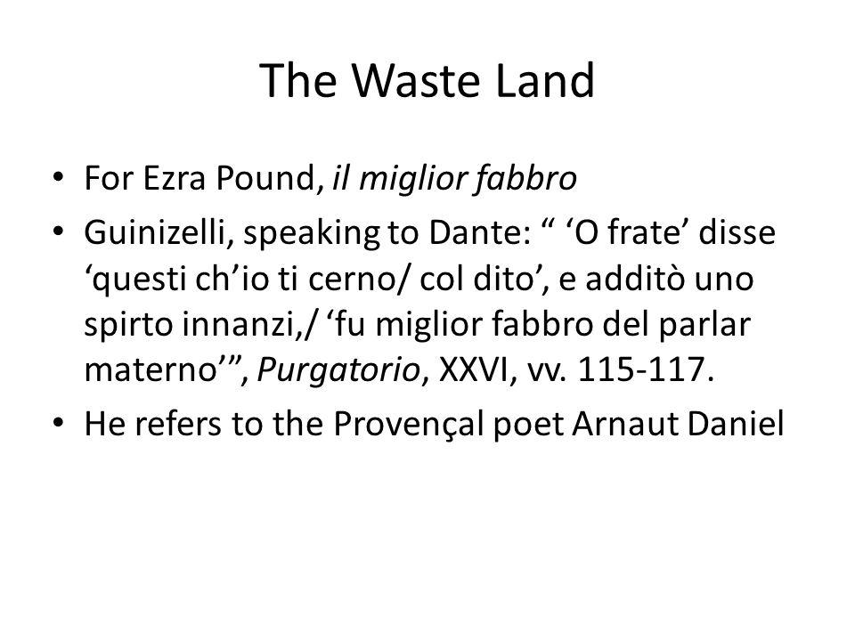 The Waste Land For Ezra Pound, il miglior fabbro Guinizelli, speaking to Dante: 'O frate' disse 'questi ch'io ti cerno/ col dito', e additò uno spirto innanzi,/ 'fu miglior fabbro del parlar materno' , Purgatorio, XXVI, vv.