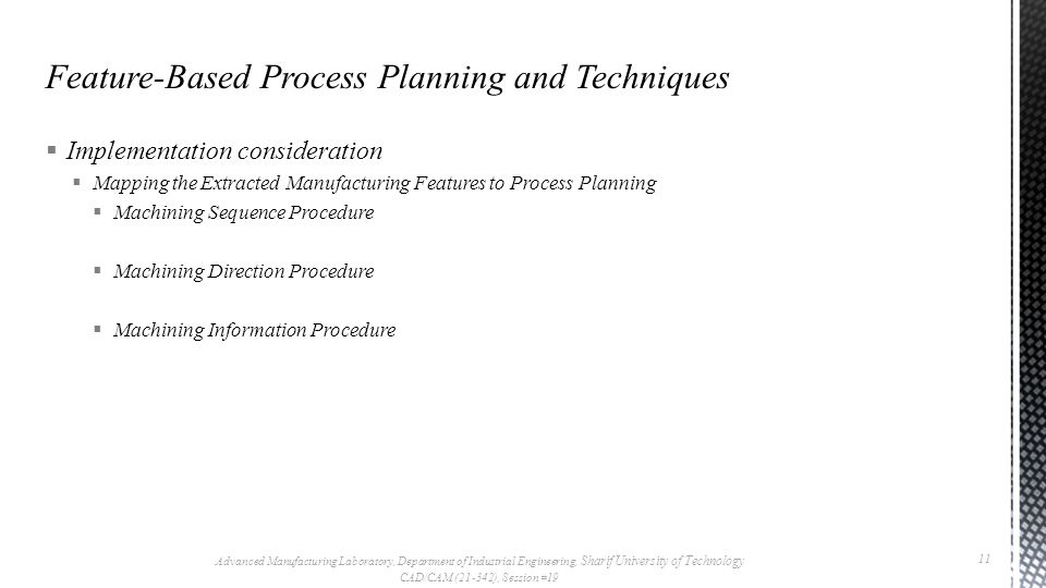  Implementation consideration  Mapping the Extracted Manufacturing Features to Process Planning  Machining Sequence Procedure  Machining Direction Procedure  Machining Information Procedure Advanced Manufacturing Laboratory, Department of Industrial Engineering, Sharif University of Technology CAD/CAM (21-342), Session #19 11