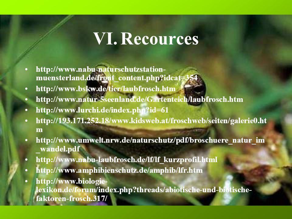 VI.Recources http://www.nabu-naturschutzstation- muensterland.de/front_content.php idcat=354 http://www.bskw.de/tier/laubfrosch.htm http://www.natur-5seenland.de/Gartenteich/laubfrosch.htm http://www.lurchi.de/index.php id=61 http://193.171.252.18/www.kidsweb.at/froschweb/seiten/galerie0.ht m http://www.umwelt.nrw.de/naturschutz/pdf/broschuere_natur_im _wandel.pdf http://www.nabu-laubfrosch.de/lf/lf_kurzprofil.html http://www.amphibienschutz.de/amphib/lfr.htm http://www.biologie- lexikon.de/forum/index.php threads/abiotische-und-biotische- faktoren-frosch.317/