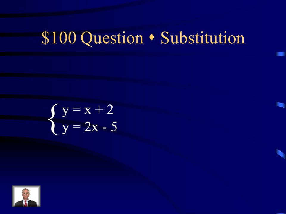 $100 Question  Challenge 4x + y = 10 -2x = y + 4 { Solve twice. Use substitution AND addition.