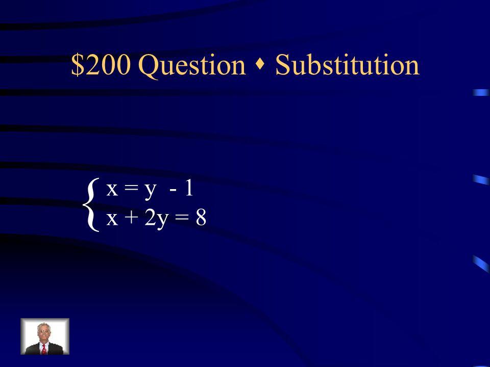 $200 Question  Substitution x = y - 1 x + 2y = 8 {
