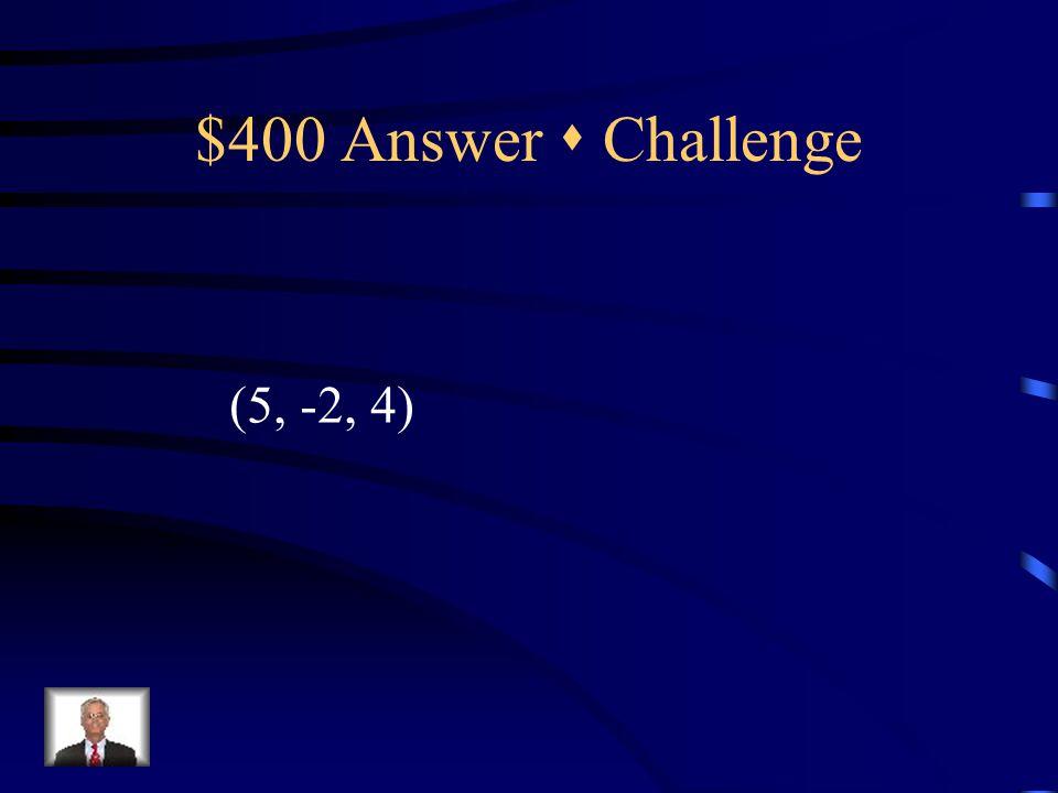 $400 Question  Challenge 2x – 3y – z = 12 y + 3z = 10 z = 4 {
