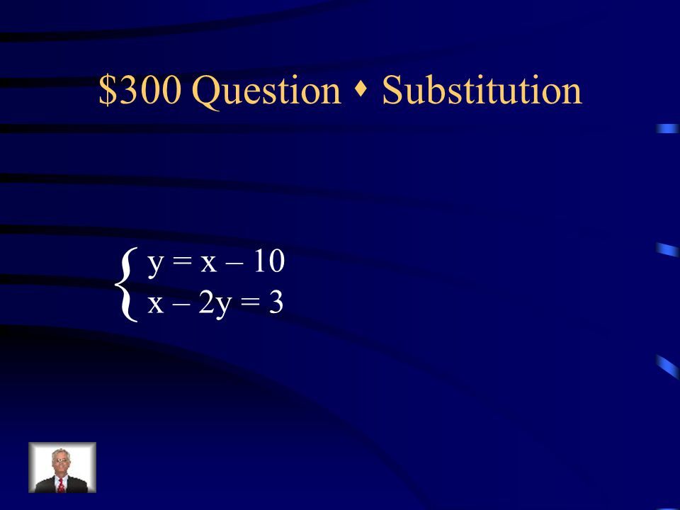 $300 Question  Substitution y = x – 10 x – 2y = 3 {