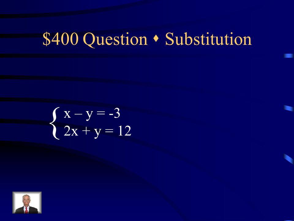 $400 Question  Substitution x – y = -3 2x + y = 12 {