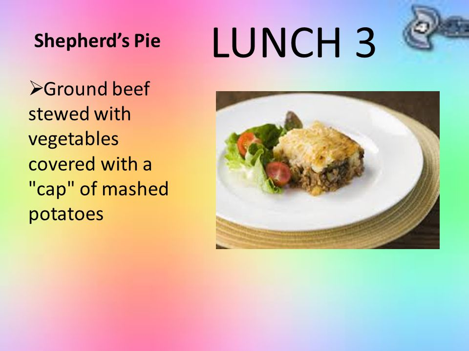 Shepherd's Pie  Ground beef stewed with vegetables covered with a cap of mashed potatoes LUNCH 3