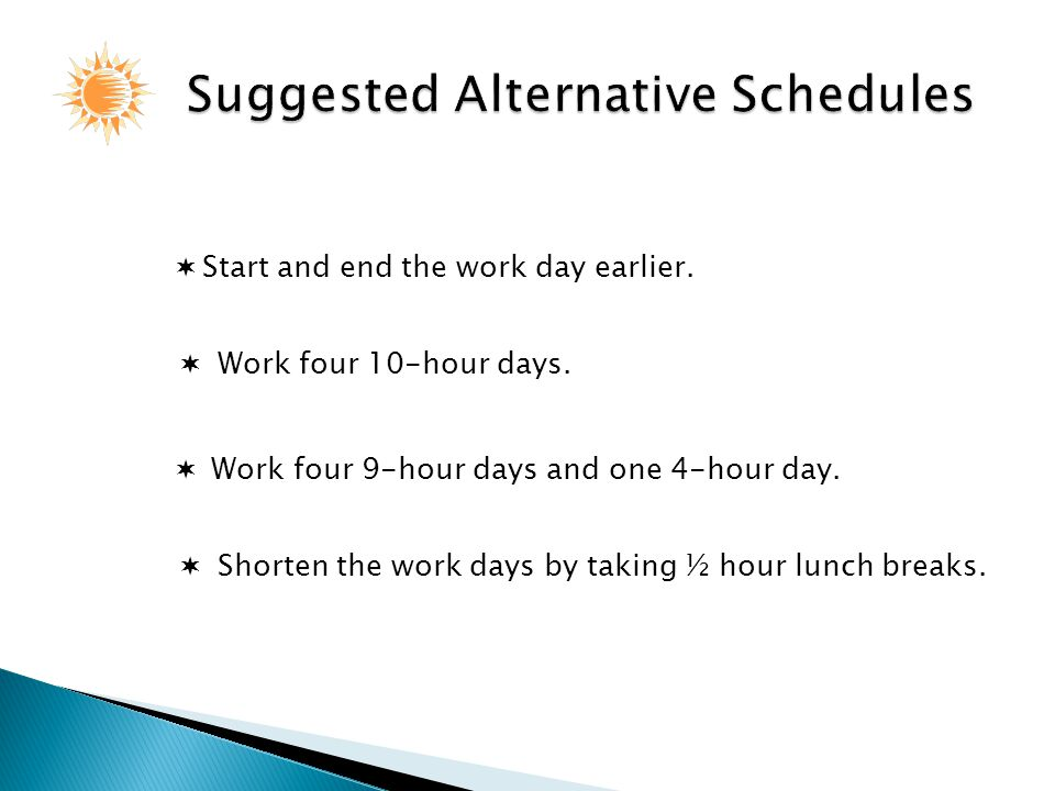  Start and end the work day earlier.  Work four 9-hour days and one 4-hour day.  Shorten the work days by taking ½ hour lunch breaks.  Work four 1