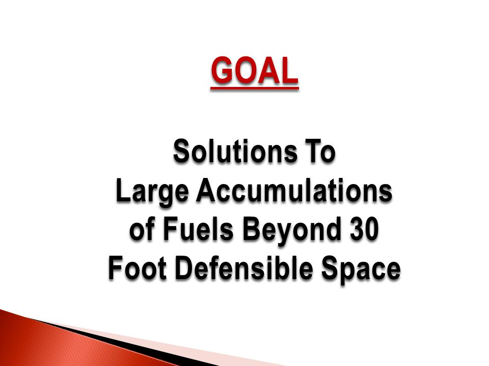 GOAL Solutions To Large Accumulations of Fuels Beyond 30 Foot Defensible Space