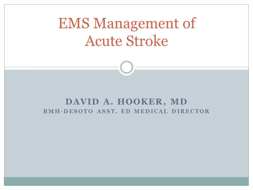 DAVID A. HOOKER, MD BMH-DESOTO ASST. ED MEDICAL DIRECTOR EMS Management of Acute Stroke