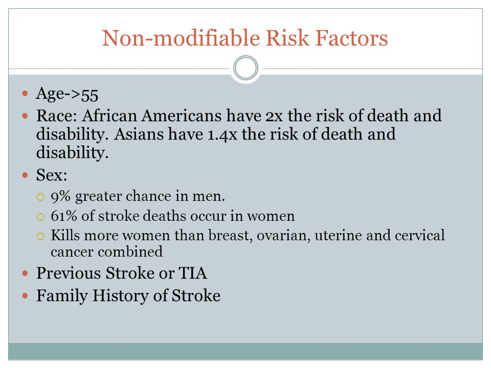 Non-modifiable Risk Factors Age->55 Race: African Americans have 2x the risk of death and disability. Asians have 1.4x the risk of death and disabilit