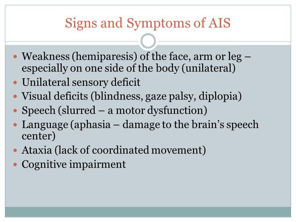 Signs and Symptoms of AIS Weakness (hemiparesis) of the face, arm or leg – especially on one side of the body (unilateral) Unilateral sensory deficit