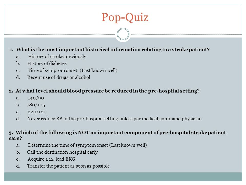 Pop-Quiz 1. What is the most important historical information relating to a stroke patient? a. History of stroke previously b. History of diabetes c.